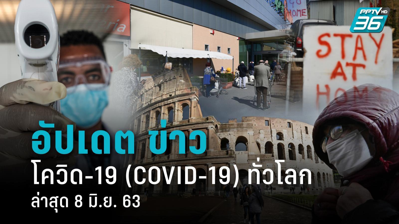 อัปเดตข่าว สถานการณ์ โควิด-19 ทั่วโลก ล่าสุด 8 มิ.ย. 63