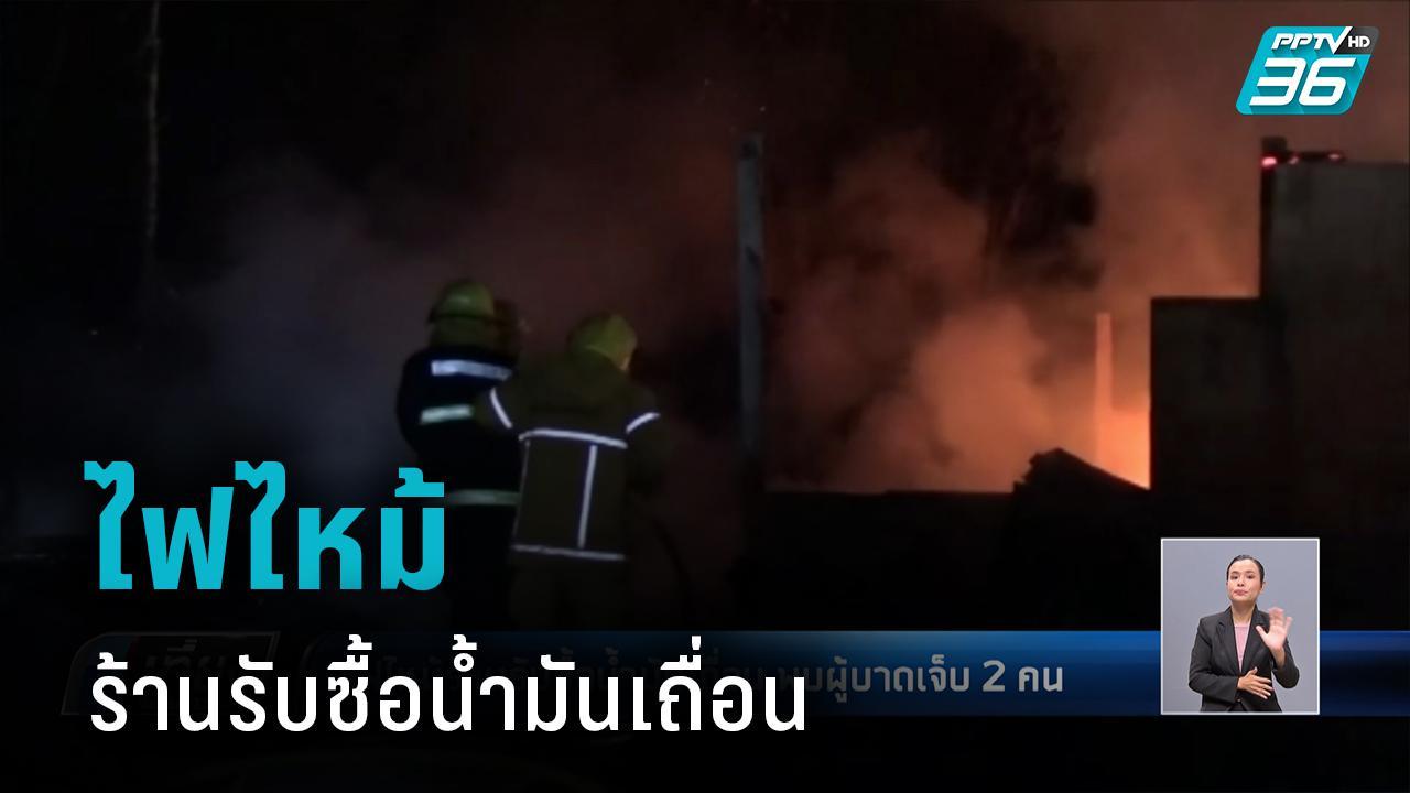 ไฟไหม้ร้านรับซื้อน้ำมันเถื่อน พบผู้บาดเจ็บ 2 คน
