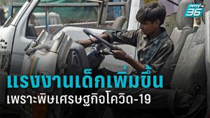UN เผย โควิด-19 อาจทำให้เด็กต้องเข้าสู่ระบบแรงงานเพิ่มขึ้นอีกนับล้าน