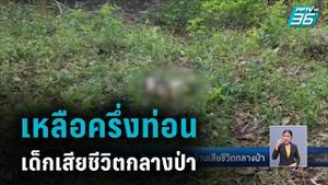 พบแล้ว เด็กชาย 6 ขวบ หายจากบ้าน เสียชีวิตกลางป่า เหลือครึ่งท่อน