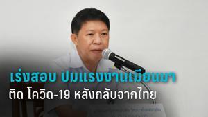 สธ.เร่งสอบสวน ปมแรงงานเมียนมา ติด โควิด-19 หลังกลับจากไทย