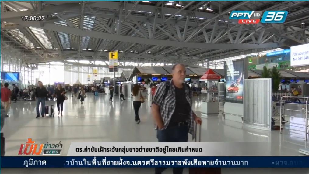 ตร.เฝ้าระวังกลุ่มชาวต่างชาติอยู่ไทยเกินกำหนด