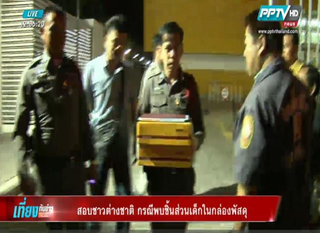 ตำรวจสอบปากคำชาวต่างชาติ คาดเอี่ยวกรณีพบชิ้นส่วนเด็กในกล่องพัสดุ