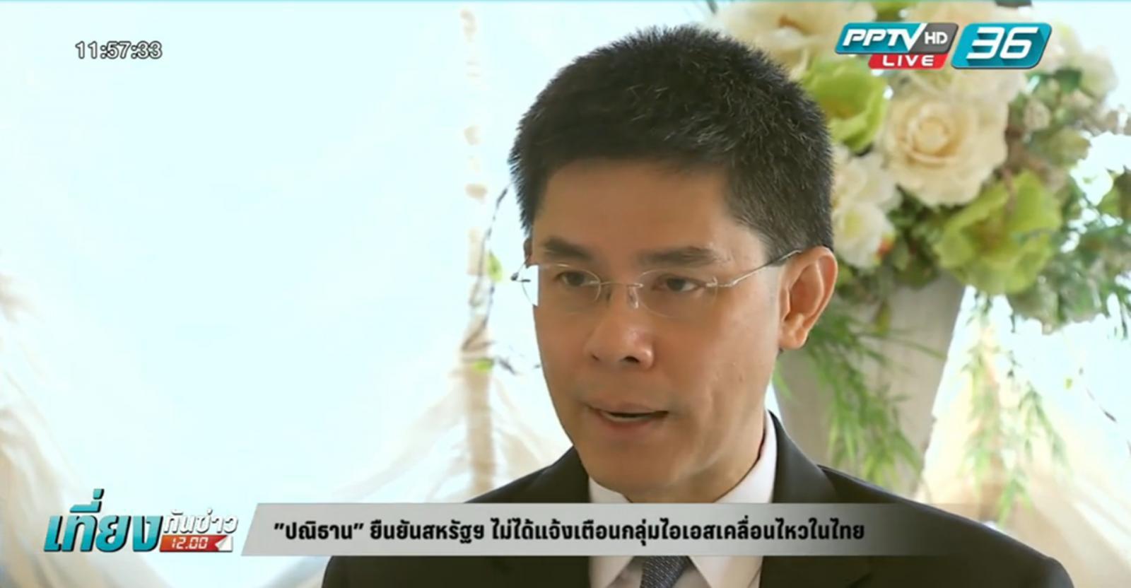 """""""ปณิธาน"""" ยันสหรัฐฯ ไม่ได้แจ้งเตือนกลุ่มไอเอสเคลื่อนไหวในไทย"""