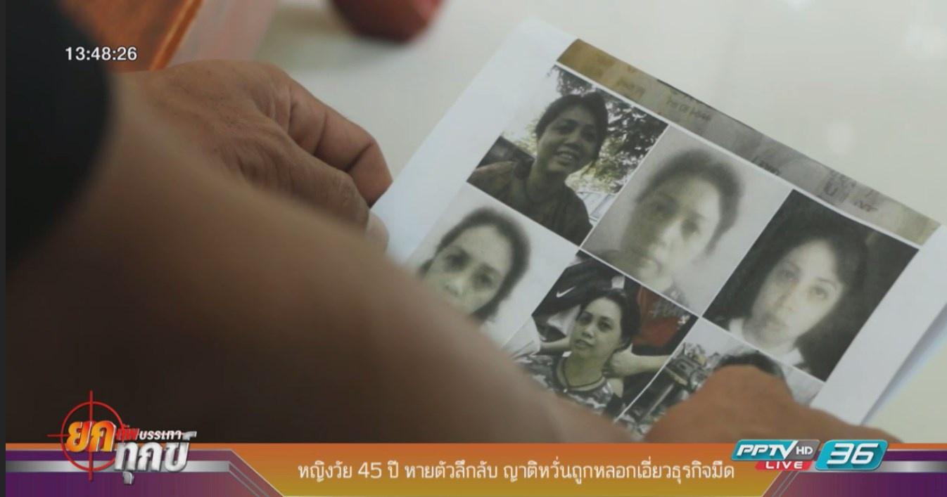 หญิงวัย 45 ปี หายตัวลึกลับ ญาติหวั่นถูกหลอกเอี่ยวธุรกิจมืด