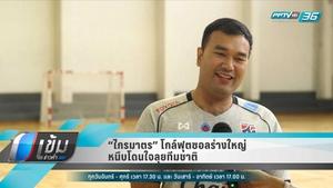 """""""ไกรมาตร"""" โกล์ฟุตซอลร่างใหญ่ หนึบโดนใจลุยทีมชาติไทย"""