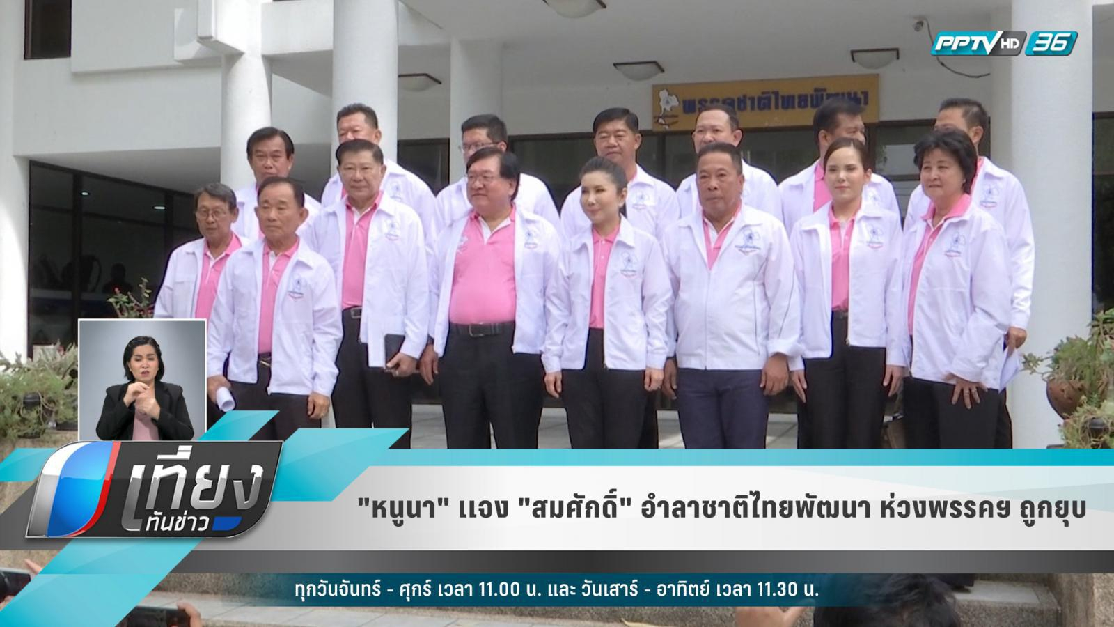 """""""หนูนา""""แจง""""สมศักดิ์""""อำลาชาติไทยพัฒนา ห่วงพรรคฯ ถูกยุบ"""