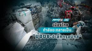 เปิดสาเหตุไทยเป็นปลายทางขยะอิเล็กทรอนิกส์จากทุกมุมโลก
