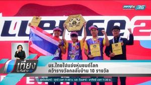 นักเรียนไทยไปแข่งหุ่นยนต์โลก คว้ารางวัลกลับบ้าน 10 รางวัล