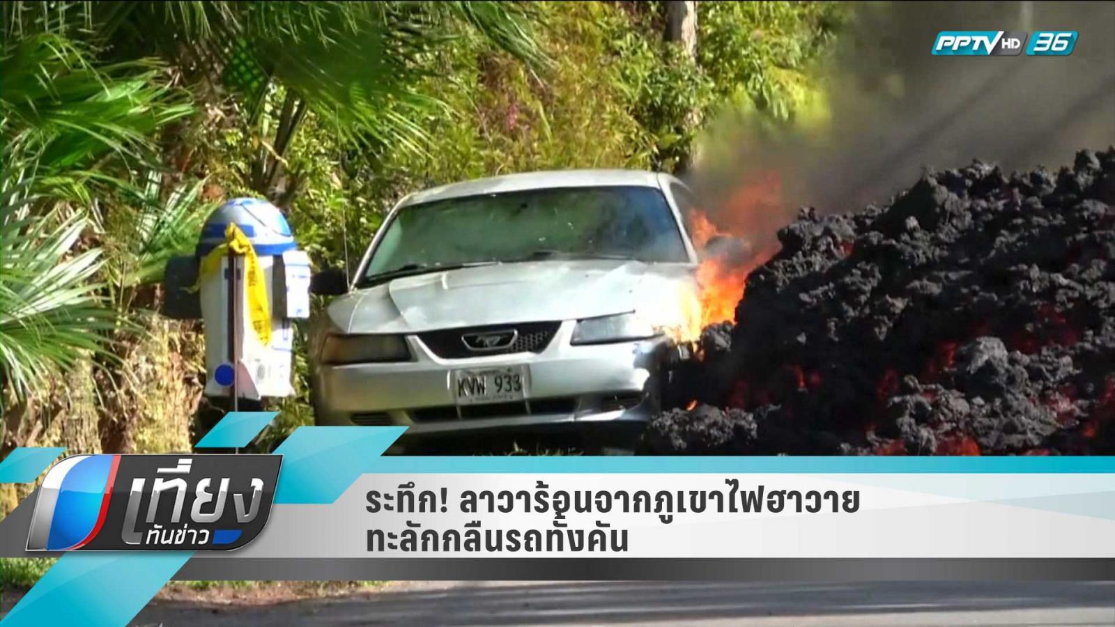 ระทึก!! ลาวาร้อนจากภูเขาไฟฮาวายไหลทะลักกลืนรถทั้งคัน