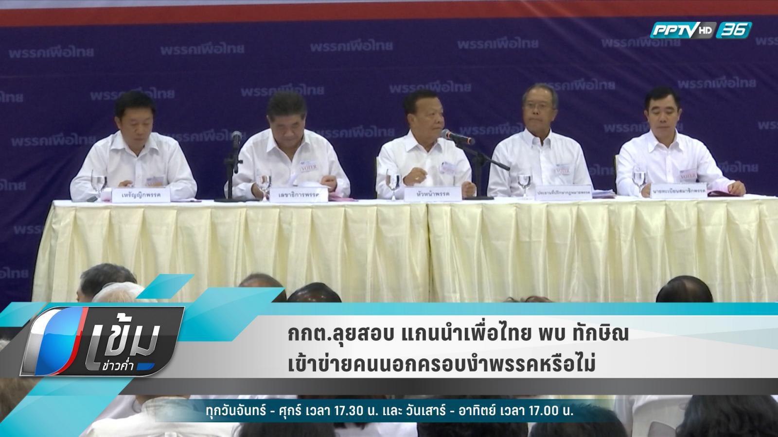 """กกต.ลุยสอบ แกนนำเพื่อไทยพบ""""ทักษิณ"""" เข้าข่ายคนนอกครอบงำพรรคหรือไม่"""