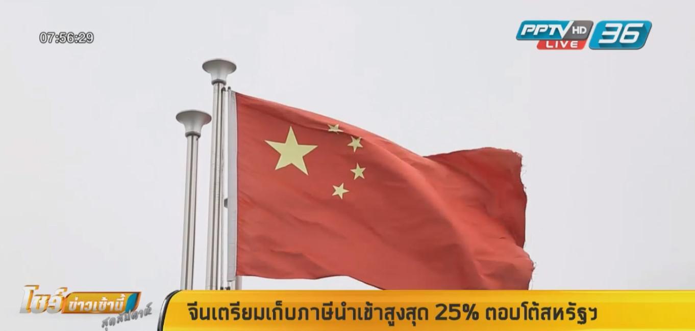 เอาคืน! จีนเตรียมเก็บภาษีนำเข้าสูงสุด 25% ตอบโต้สหรัฐฯ