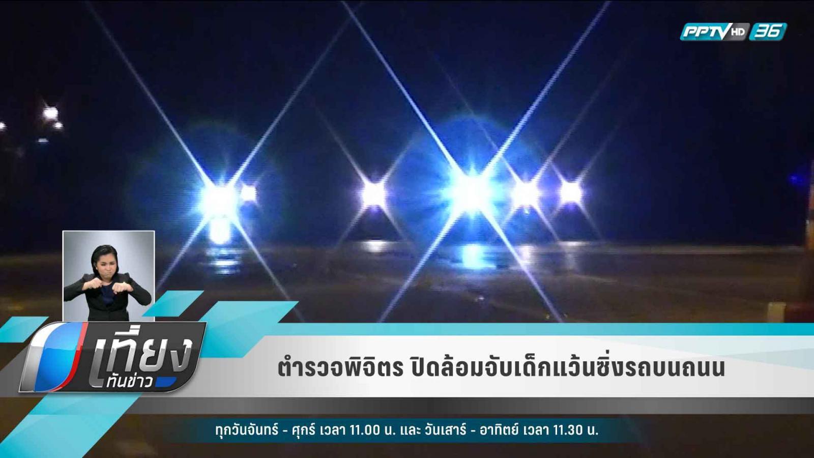 ตำรวจพิจิตร ปิดล้อมจับเด็กแว้นซิ่งรถบนถนน