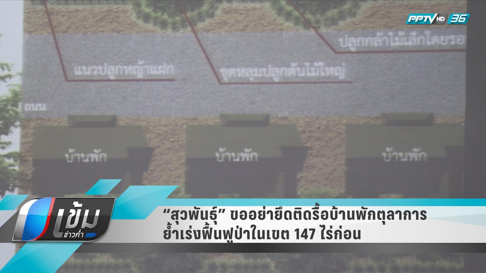 """""""สุวพันธุ์"""" ขออย่ายึดติดรื้อบ้านพักตุลาการ ย้ำเร่งฟื้นฟูป่าในเขต 147 ไร่"""