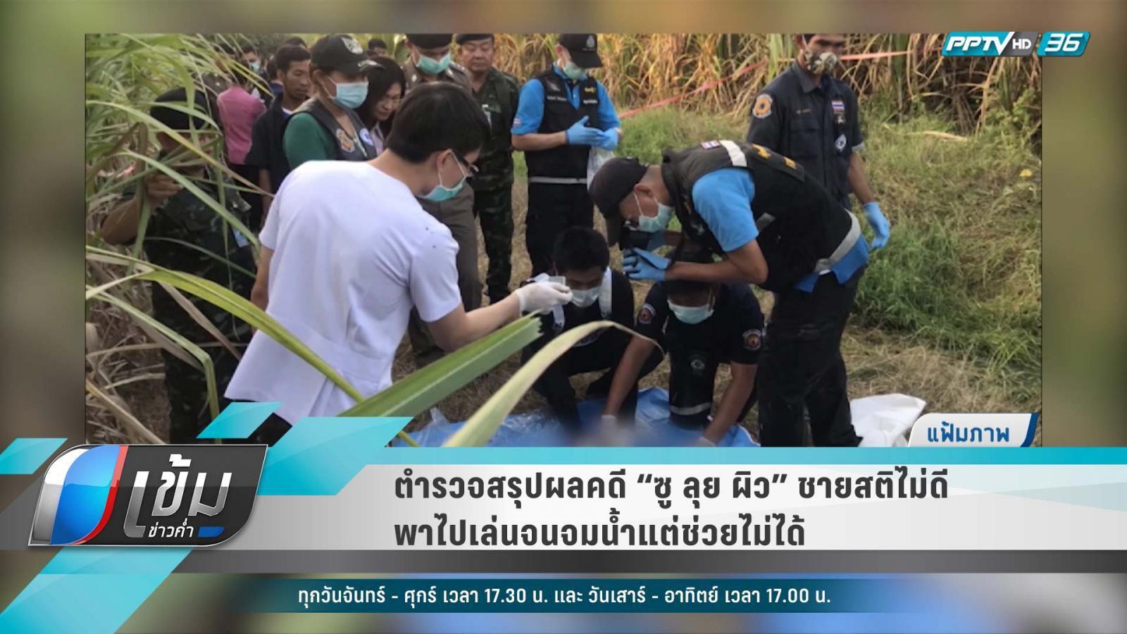 """ตำรวจสรุปผลคดี """"ซู ลุย ผิว"""" ชายสติไม่ดีพาไปเล่นจนจมน้ำแต่ช่วยไม่ได้"""
