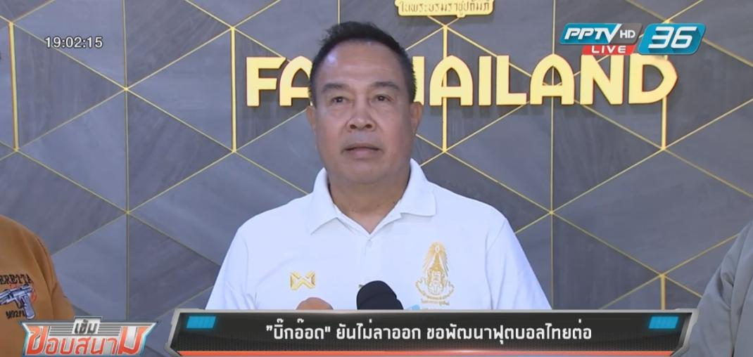 """""""บิ๊กอ๊อด"""" ยันไม่ลาออก ขอพัฒนาฟุตบอลไทยต่อ"""