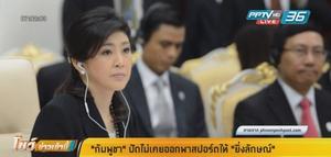 """กัมพูชา ปัดไม่เคยออกพาสปอร์ตให้ """"ยิ่งลักษณ์"""" ชี้มีใครบ้างไม่รู้ว่าเป็นอดีตนายกฯไทย"""