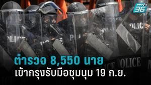 ระดมตำรวจ เข้ากรุง 8,550 นาย รับมือชุมนุมใหญ่ 19 ก.ย.