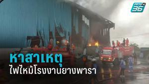 รองผู้ว่าฯบุรีรัมย์ สั่งตรวจสอบสาเหตุไฟไหม้โรงงานยางพารา