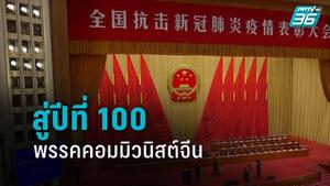 สู่ปีที่ 100 พรรคคอมมิวนิสต์จีน สานฝันสังคมนิยมสมัยใหม่