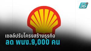 เชลล์ (Shell) มีแผนลดพนักงาน 9,000 คน เพื่อยกเครื่องบริษัทครั้งใหญ่