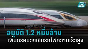 ครม.อนุมัติ 1.2 หมื่นล้าน เพิ่มกรอบวงเงินรถไฟความเร็วสูง