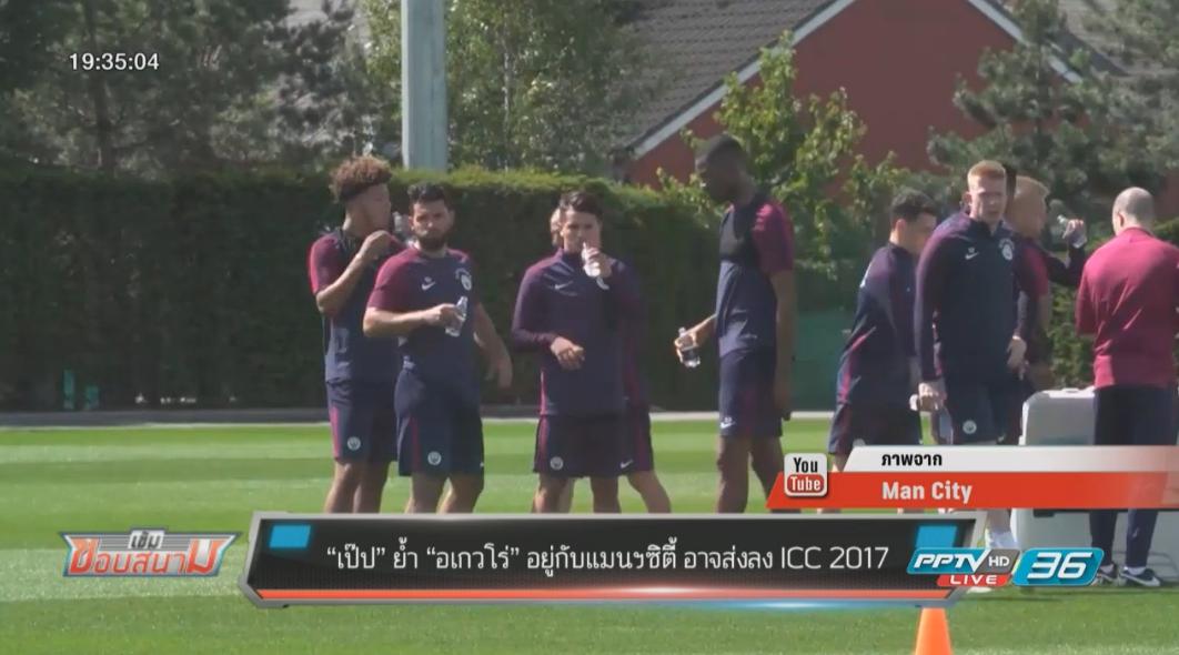 """""""เป๊ป"""" ย้ำ """"อเกวโร่"""" ยังอยู่กับแมนฯซิตี้ อาจส่งลง ICC 2017"""