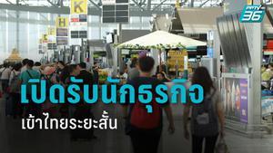 รัฐบาล เล็งผ่อนมาตรการคุมโควิด-19 เปิดรับนักธุรกิจต่างชาติเข้าไทย