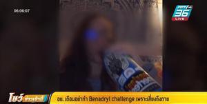 อย. เตือนอย่าทำ Benadryl challenge เสี่ยงถึงตาย