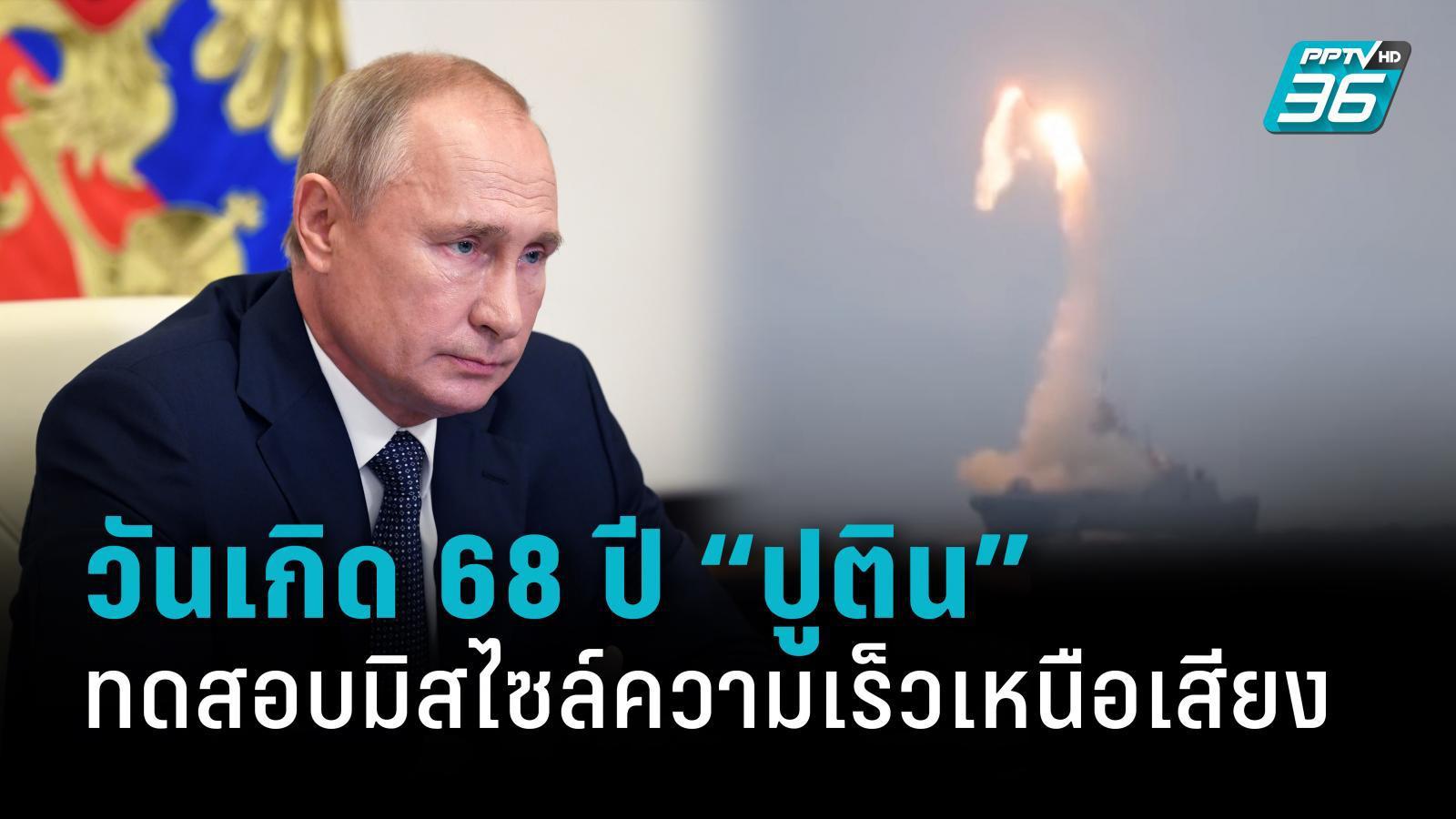 รัสเซียทดสอบมิสไซล์ไฮเปอร์โซนิก ในวันเกิดอายุ 68 ปีของ ปธน.ปูติน