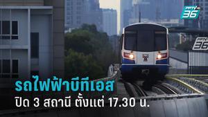 รถไฟฟ้าบีทีเอส ปิด 3 สถานี ตั้งแต่ 17.30 น.