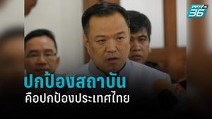 """""""อนุทิน"""" ลั่น ปกป้องสถาบันคือปกป้องประเทศไทย"""