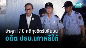 จำคุก 17 ปี ลี มยองบัค อดีต ปธน.เกาหลีใต้ คดีรับสินบน ทุจริตคอร์รัปชั่น