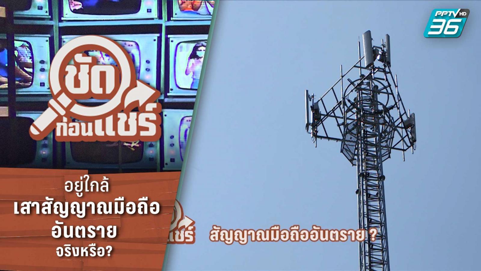 ชัดก่อนแชร์ | อยู่ใกล้เสาสัญญาณมือถือ อันตรายถึงชีวิต  จริงหรือ? | PPTV HD 36