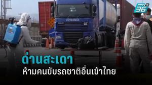 คุมเข้ม ด่านสะเดา ห้ามคนขับรถชาติอื่นเข้าไทย หลังมาเลเซีย โควิด-19 ระบาดรอบ 2