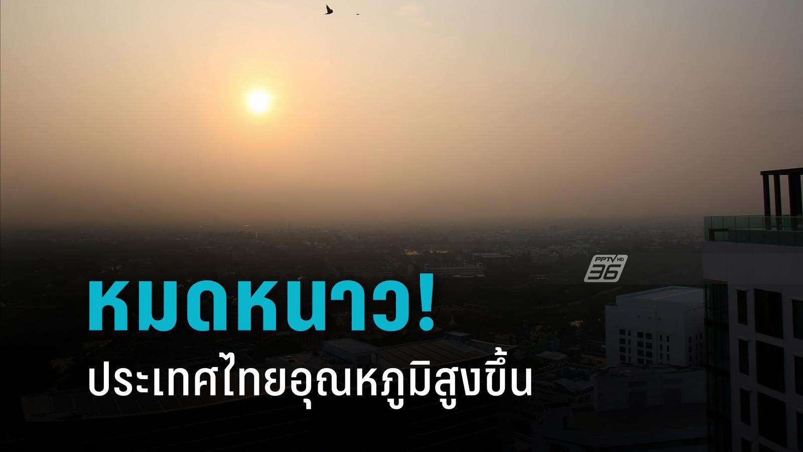 หมดหนาว! ไทยอุณหภูมิสูงขึ้น มีลมอ่อน อาจสะสมฝุ่น PM2.5