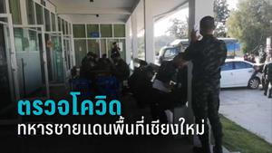 ตรวจโควิด-19 ทหารทำงานชายแดนพื้นที่เชียงใหม่ หวั่นระบาดซ้ำ