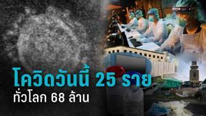 สถานการณ์โควิดวันนี้  ติดเชื้อรายใหม่ 25 ราย 7 คนจากสถานบันเทิงเมียนมา ทั่วโลกพุ่ง 68 ล้าน