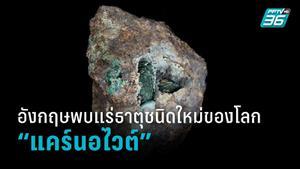 อังกฤษพบแร่ธาตุชนิดใหม่ของโลกในหินที่ขุดมานานกว่า 220 ปี