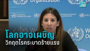 WHO เตือนโลกอาจเผชิญวิกฤตโรคระบาดที่ร้ายแรงกว่านี้