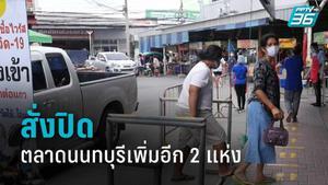ผู้ว่าฯนนทบุรี สั่งปิดตลาดเพิ่มอีก 2 แห่ง