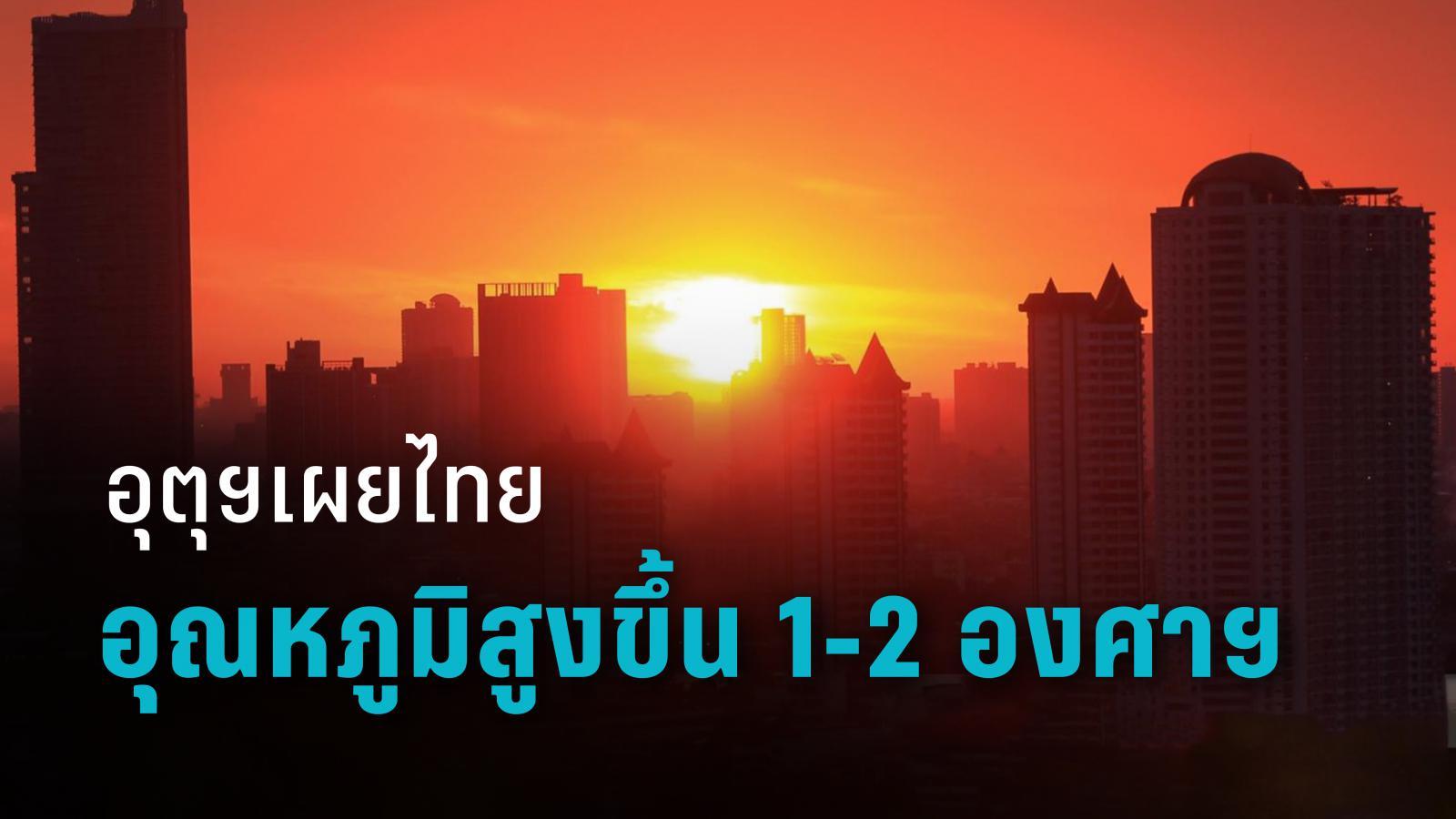 อุตุฯเผย ประเทศไทยอุณหภูมิสูงขึ้น 1-2 องศาฯ