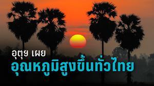อุตุฯ เผย ประเทศไทยอุณหภูมิสูงขึ้น 1-3 องศาเซลเซียส