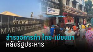 สำรวจการค้าไทย-เมียนมาเปิดด่านชายแดน กลับเข้าสู่ปกติ