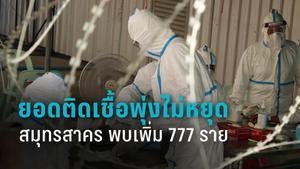 ยอดผู้ติดเชื้อโควิด-19 สมุทรสาคร พุ่งไม่หยุด พบเพิ่มอีก 777 ราย