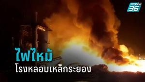 ไฟไหม้โรงหลอมเหล็กระยอง เพลิงโหมกว่า 2 ชม.  เร่งหาสาเหตุ