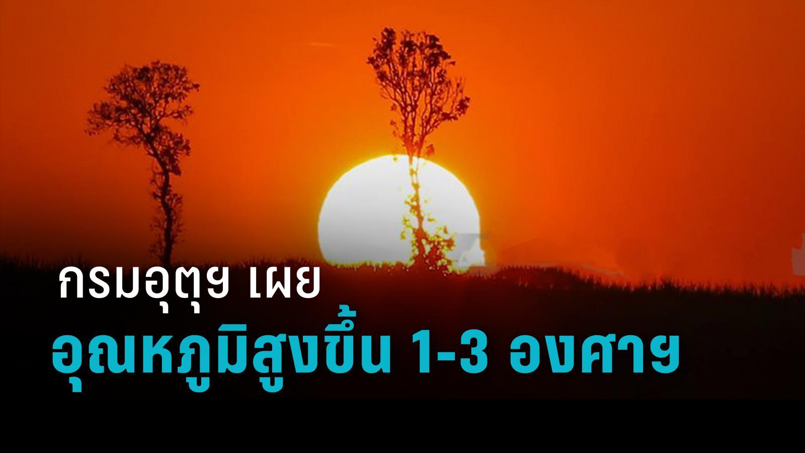 กรมอุตุฯ เผย ทั่วไทยอุณหภูมิสูงขึ้น 1-3 องศาฯ