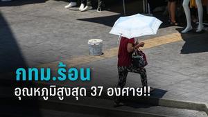 อุตุฯ เตือนวันนี้ กทม.ร้อนอุณหภูมิสูงสุด 37 องศาฯ!!