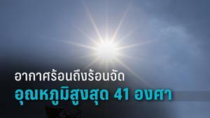 อุตุฯ เผย ไทยอากาศร้อนถึงร้อนจัด อุณหภูมิสูงสุด 41 องศา