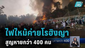 ไฟไหม้ค่ายโรฮิงญา ดับ 15 สูญหายกว่า 400 คน